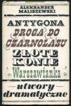 Maliszewski Aleksander - Antygona. Droga do Czarnolasu. Złote konie. Warszawianka. Utwory dramatyczne.