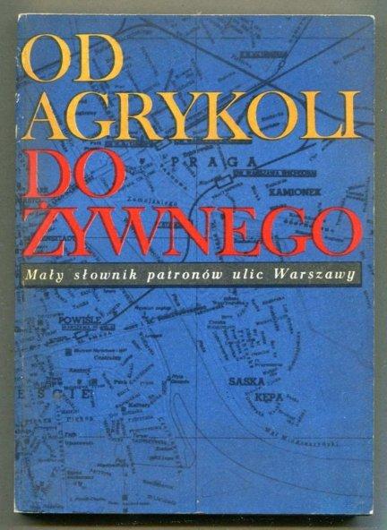 Od Agrykoli do Żywnego. Mały słownik patronów ulic Warszawy