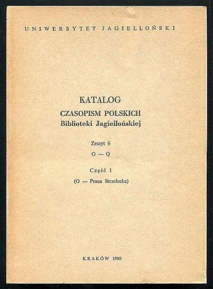 Katalog czasopism polskich Biblioteki Jagiellońskiej. Zesz. 6, cz. 1: O-Praca Strzelecka.