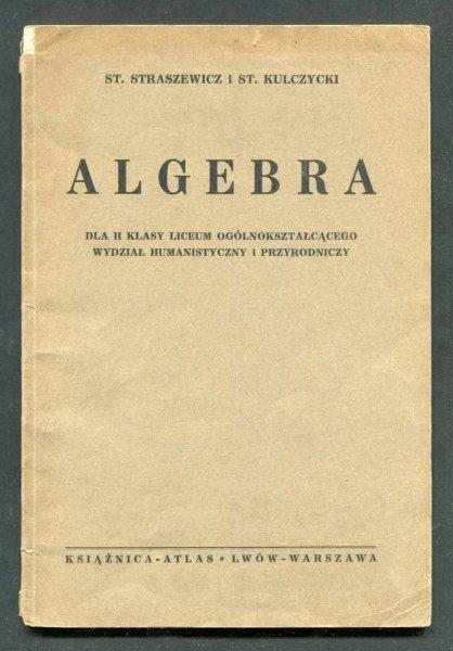 Straszewicz St[efan], Kulczycki St[efan]. - Algebra dla II klasy liceum ogólnokształcącego, wydział humanistyczny i przyrodniczy