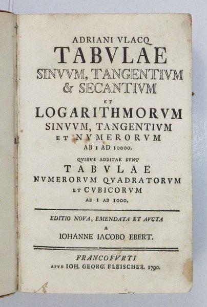 Adriani Vlacq - Tabulae sinuum, tangentium & secantium et logarithmorum sinuum tangentium et numerorum ab i ad 10000. Quibus additae sunt tabulae numerorum quadratorum et cubicorum ab i ad 10000. Editio nova, emendata et aucta a Johanne Iacobo Ebert