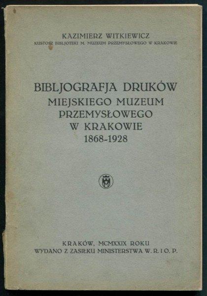 Witkiewicz Kazimierz - Bibljografia druków Miejskiego Muzeum Przemysłowego w Krakowie 1868-1928.
