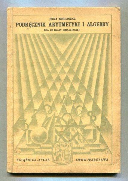 Mihułowicz Jerzy - Podręcznik arytmetyki i algebry dla VII klasy gimnazjalnej (w gimn. matem-przyrodn. II półr. kl. VI i kl. VII) Wyd. IV