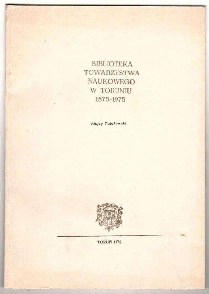 Tujakowski Alojzy - Biblioteka Towarzystwa Naukowego w Toruniu 1875-1975.
