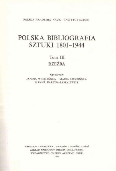 Wiercińska Janina, Liczbińska Maria, Faryna-Paszkiewicz Hanna [opracowanie] - Polska Bibliografia Sztuki 1801-1944. T.3: Rzeźba.