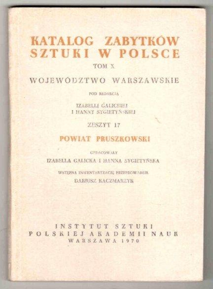 Katalog Zabytków Sztuki w Polsce. T.10: Województwo warszawskie. Pod redakcją Izabelli Galickiej i Hanny Sygietyńskiej.  Z.17: Powiat pruszkowski. [...]