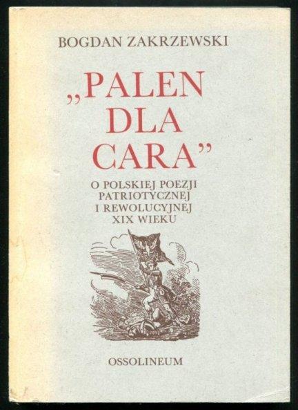 Zakrzewski Bogdan -  Palen dla cara. O polskiej poezji patriotycznej i rewolucyjnej XIX wieku