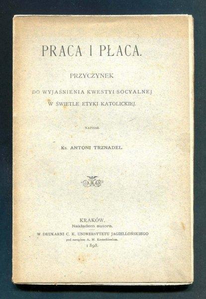 Trznadel Antoni Ks. - Praca i płaca. Przyczynek do wyjaśnienia kwestyi socyalnej w świetle etyki katolickiej