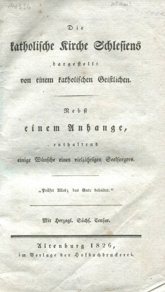 Die KATHOLISCHE Kirche Schlesiens dargestellt von einem katholischen Geistlichen. Nebst einem Anhange, enthaltend einige Wünsche eines vieljährigen Seelforgers