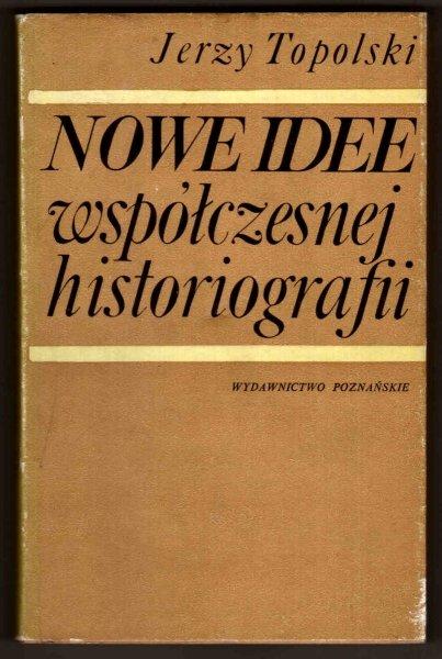 Topolski Jerzy - Nowe idee współczesnej historiografii. O roli teorii w badaniach historycznych