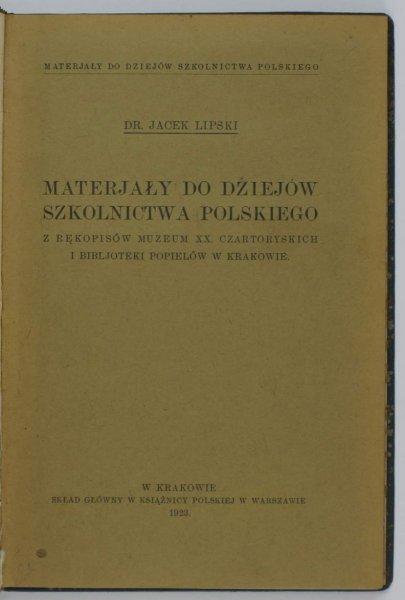 Lipski Jacek — Materjały do dziejów szkolnictwa polskiego. Z rękopisów Muzeum XX. Czartoryskich i Bibljoteki Popielów w Krakowie.