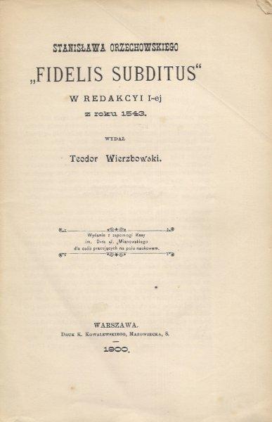 Stanisława Orzechowskiego Fidelis Subditus e Redakcyi I-ej z roku 1543. Wydał Teodor Wierzbowski. Warszawa 1900