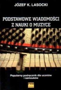 Podstawowe wiadomości z nauki o muzyce Popularny podręcznik dla uczniów i samouków Józef Karol Lasocki