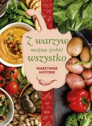 Z warzyw można zrobić wszystko Warzywne historie