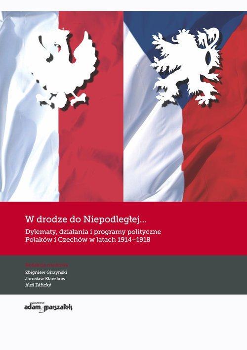 W drodze do Niepodległej Dylematy działania i programy polityczne Polaków i Czechów w latach 1914-1918