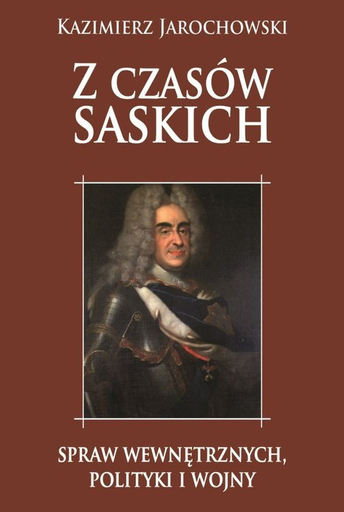 Z czasów saskich: spraw wewnętrznych polityki i wojny