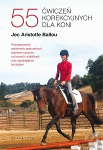 55 ćwiczeń korekcyjnych dla koni. Rozwiązywanie problemów posturalnych, poprawa wzorców ruchowych i stabilizacji oraz zapobieganie kontuzjom.  JEC ARISTOTLE BALLOU