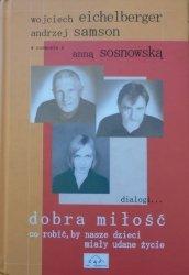 Wojciech Eichelberger, Andrzej Samson, Anna Sosnowska • Dobra miłość. Co robić, by nasze dzieci miały udane życie