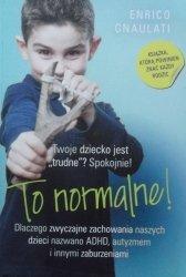 Enrico Gnaulati •  To normalne! Dlaczego zwyczajne zachowania naszych dzieci nazwano ADHD, autyzmem i innymi zaburzeniami