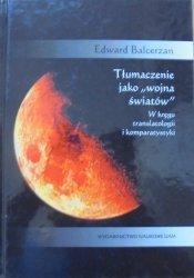 Edward Balcerzan • Tłumaczenie jako 'wojna światów'. W kręgu translatologii i komparatystyki