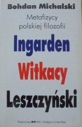 Bohdan Michalski • Metafizycy polskiej filozofii. Ingarden, Witkacy, Leszczyński