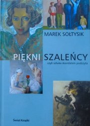 Marek Sołtysik • Piękni szaleńcy czyli sztuka skandalem podszyta