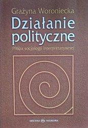 Grażyna Woroniecka • Działanie polityczne. Próba socjologii interpretatywnej