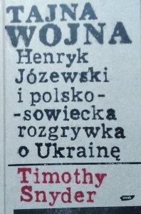 Timothy Snyder • Tajna wojna. Henryk Józewski i polsko-sowiecka rozgrywka o Ukrainę