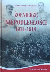 Joanna Wieliczka-Szarkowa • Żołnierze Niepodległości 1914-1918