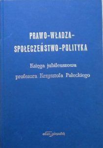 Prawo – Władza – Społeczeństwo – Polityka • Księga jubileuszowa profesora Krzysztofa Pałeckiego