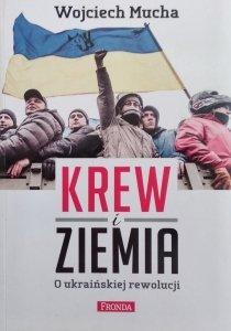 Wojciech Mucha • Krew i ziemia. O ukraińskiej rewolucji