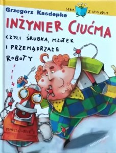 Grzegorz Kasdepke • Inżynier Ciućma, czyli śrubka, młotek i przemądrzałe roboty