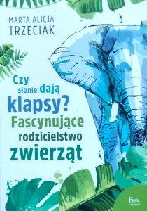 Marta Alicja Trzeciak • Czy słonie dają klapsy? Fascynujące rodzicielstwo zwierząt