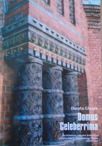 Dorota Głazek • Domus Celeberrima. Architektura sakralna (katolicka) przemysłowej części Górnego Śląska 1870-1914