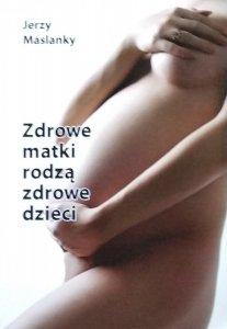 Jerzy Maslanky • Zdrowe matki rodzą zdrowe dzieci