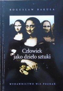 Bogusław Bakuła • Człowiek jako dzieło sztuki. Z problemów metarefleksji artystycznej