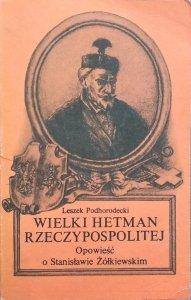 Leszek Podhorodecki • Wielki hetman Rzeczypospolitej. Opowieść o Stanisławie Żółkiewskim