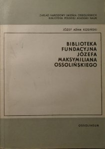 Józef Adam Kosiński • Biblioteka fundacyjna Józefa Maksymiliana Ossolińskiego