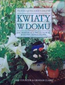 Jane Courtier, Graham Clarke • Kwiaty w domu. Jak dobierać i pielęgnować rośliny doniczkowe
