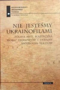 Paweł Kowal • Nie jesteśmy ukrainofilami. Polska myśl polityczna wobec Ukraińców i Ukrainy