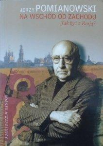 Jerzy Pomianowski • Na wschód od zachodu. Jak być z Rosją? [dedykacja autorska]