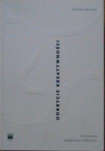 Andreas Reckwitz • Odkrycie kreatywności. O procesie społecznej estetyzacji