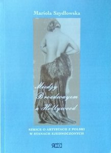 Mariola Szydłowska • Między Broadwayem a Hollywood. Szkice o artystach z Polski w Stanach Zjednoczonych