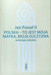 Jan Paweł II • Polska - to jest moja matka, moja ojczyzna. Antologia tekstów