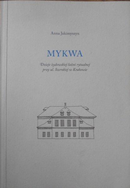 Anna Jakimyszyn • Mykwa. Dzieje żydowskiej łaźni rytualnej przy ul. Szerokiej w Krakowie