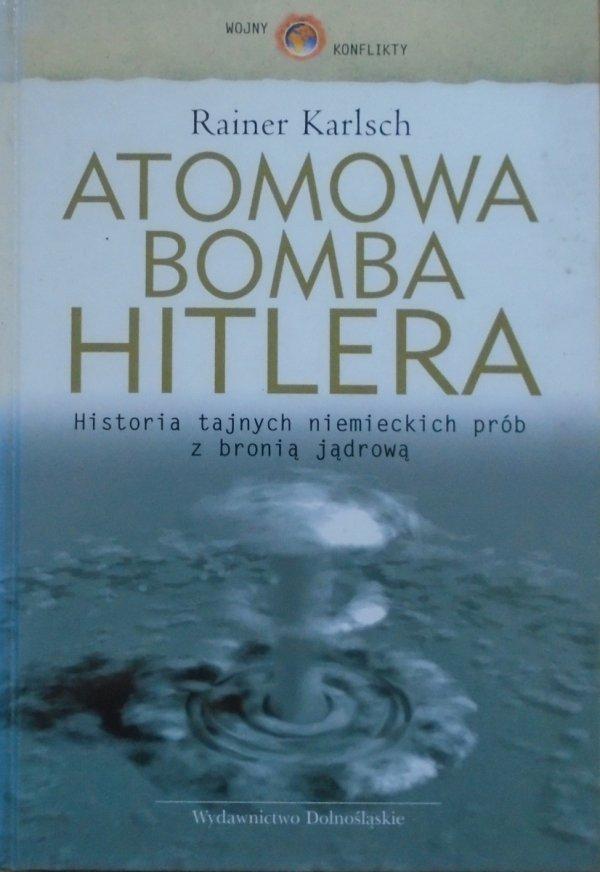 Rainer Karlsch • Atomowa bomba Hitlera. Historia tajnych niemieckich prób z bronią jądrową