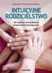 Intuicyjne rodzicielstwo Jak wspierać rozwój dziecka od pierwszych dni jego życia
