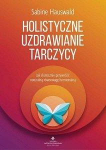 Holistyczne uzdrawianie tarczycy Jak skutecznie przywrócić naturalną równowagę hormonalną
