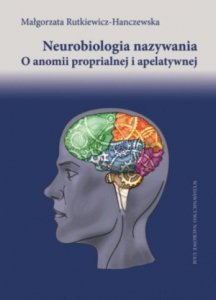 Neurobiologia nazywania O anomii proprialnej i apelatywnej Tytuł tomu:Neurobiologia nazywania O anomii proprialnej i apelatywnej