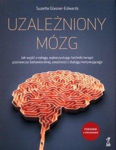 Uzależniony mózg Jak wyjść z nałogu, wykorzystując techniki terapii poznawczo-behawioralnej, uważności i dialogu motywującego
